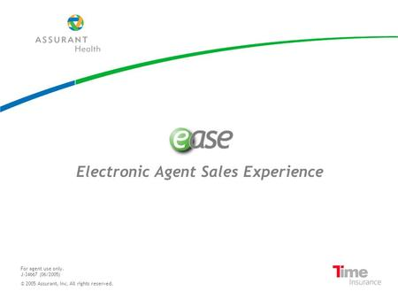 Electronic Agent Sales Experience For agent use only. J-34667 (06/2005) © 2005 Assurant, Inc. All rights reserved.