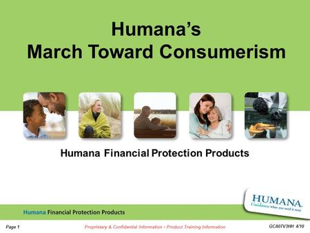 1 1 Page 1Proprietary & Confidential Information - Product Training Information GCA07V3HH 4/10 Humana Financial Protection Products Humanas March Toward.