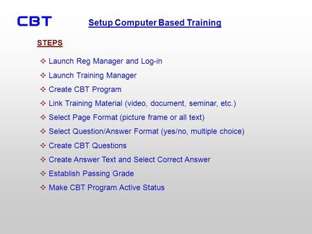 Setup Computer Based Training Launch Reg Manager and Log-in Launch Training Manager Create CBT Program Link Training Material (video, document, seminar,