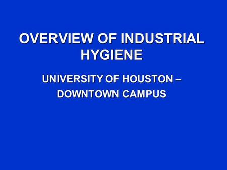 OVERVIEW OF INDUSTRIAL HYGIENE UNIVERSITY OF HOUSTON – DOWNTOWN CAMPUS.