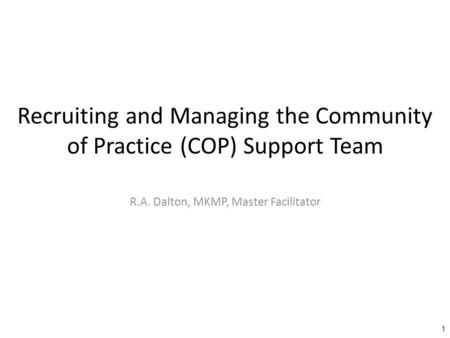Recruiting and Managing the Community of Practice (COP) Support Team R.A. Dalton, MKMP, Master Facilitator 1.