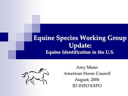 Equine Species Working Group Update: Equine Identification in the U.S. Amy Mann American Horse Council August, 2006 ID INFO EXPO.