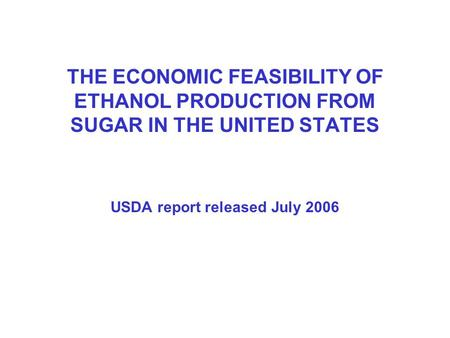 THE ECONOMIC FEASIBILITY OF ETHANOL PRODUCTION FROM SUGAR IN THE UNITED STATES USDA report released July 2006.