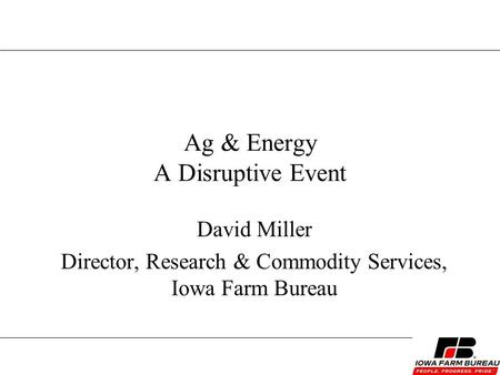 Ag & Energy A Disruptive Event David Miller Director, Research & Commodity Services, Iowa Farm Bureau.