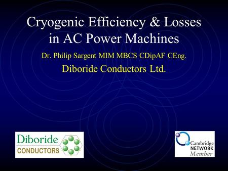 Cryogenic Efficiency & Losses in AC Power Machines Dr. Philip Sargent MIM MBCS CDipAF CEng. Diboride Conductors Ltd.