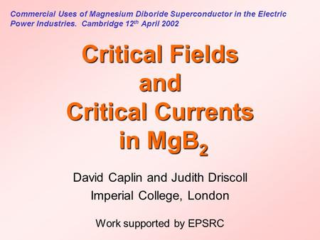 Critical Fields and Critical Currents in MgB 2 David Caplin and Judith Driscoll Imperial College, London Work supported by EPSRC Commercial Uses of Magnesium.
