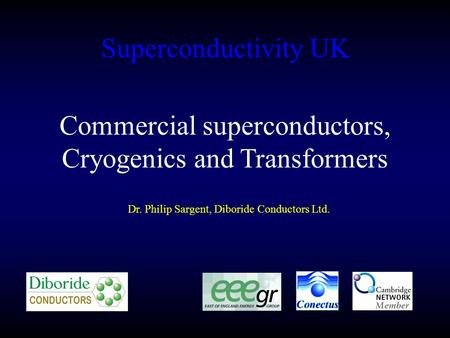 Superconductivity UK Dr. Philip Sargent, Diboride Conductors Ltd. Commercial superconductors, Cryogenics and Transformers.