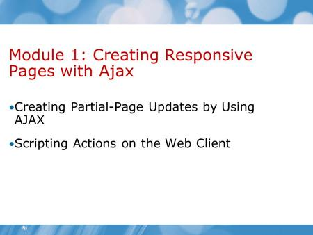 Module 1: Creating Responsive Pages with Ajax Creating Partial-Page Updates by Using AJAX Scripting Actions on the Web Client.