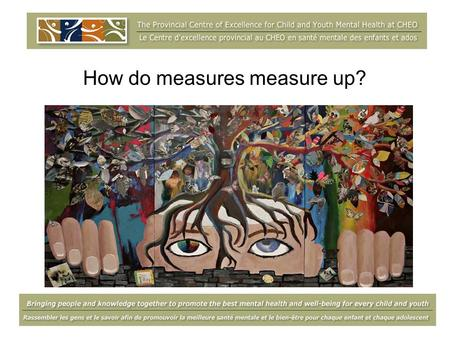 How do measures measure up?. What is the Centre? Knowledge Bringing people and knowledge together to promote the best mental health and well-being for.