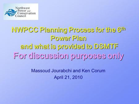 NWPCC Planning Process for the 6 th Power Plan and what is provided to DSMTF For discussion purposes only Massoud Jourabchi and Ken Corum April 21, 2010.
