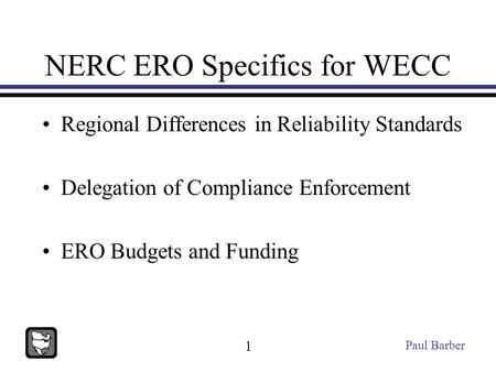 NERC ERO Specifics for WECC Regional Differences in Reliability Standards Delegation of Compliance Enforcement ERO Budgets and Funding Paul Barber 1.