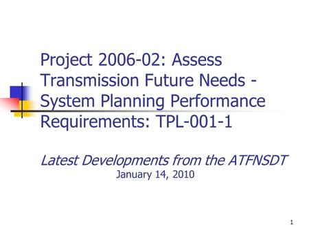 1 Project 2006-02: Assess Transmission Future Needs - System Planning Performance Requirements: TPL-001-1 Latest Developments from the ATFNSDT January.