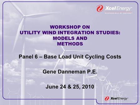 WORKSHOP ON UTILITY WIND INTEGRATION STUDIES: MODELS AND METHODS Panel 6 – Base Load Unit Cycling Costs Gene Danneman P.E. June 24 & 25, 2010.