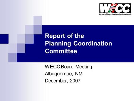 Report of the Planning Coordination Committee WECC Board Meeting Albuquerque, NM December, 2007.