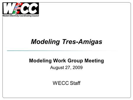 Modeling Tres-Amigas Modeling Work Group Meeting August 27, 2009 WECC Staff.
