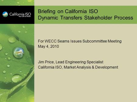 Briefing on California ISO Dynamic Transfers Stakeholder Process For WECC Seams Issues Subcommittee Meeting May 4, 2010 Jim Price, Lead Engineering Specialist.