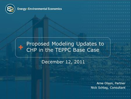 Proposed Modeling Updates to CHP in the TEPPC Base Case December 12, 2011 Arne Olson, Partner Nick Schlag, Consultant.
