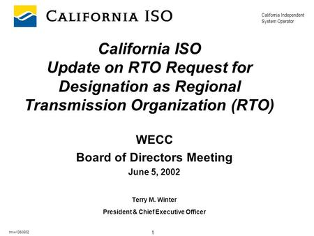 California Independent System Operator 1 tmw/ 060502 California ISO Update on RTO Request for Designation as Regional Transmission Organization (RTO) WECC.