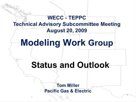 1 Modeling Work Group WECC - TEPPC Technical Advisory Subcommittee Meeting August 20, 2009 Tom Miller Pacific Gas & Electric Status and Outlook.