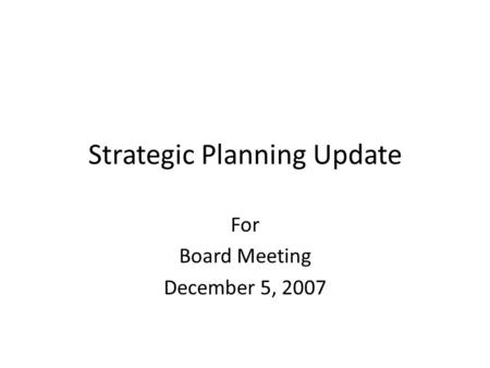 Strategic Planning Update For Board Meeting December 5, 2007.