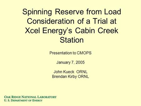 Spinning Reserve from Load Consideration of a Trial at Xcel Energys Cabin Creek Station Presentation to CMOPS January 7, 2005 John Kueck ORNL Brendan Kirby.