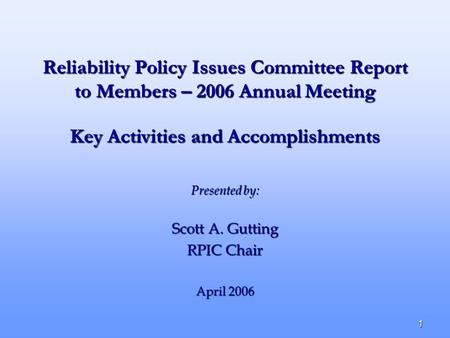 1 Reliability Policy Issues Committee Report to Members – 2006 Annual Meeting Presented by: Scott A. Gutting RPIC Chair April 2006 Key Activities and Accomplishments.