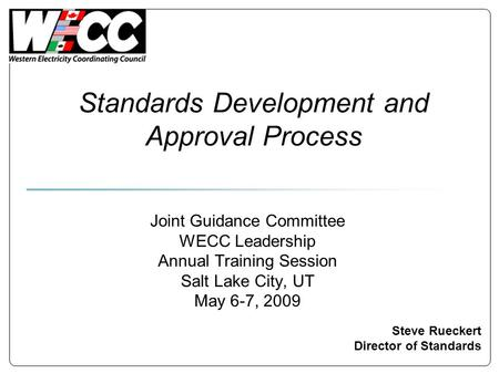 Standards Development and Approval Process Steve Rueckert Director of Standards Joint Guidance Committee WECC Leadership Annual Training Session Salt Lake.