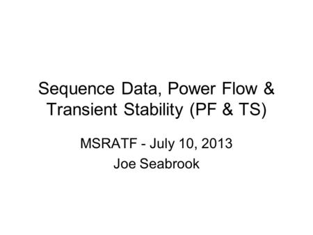 Sequence Data, Power Flow & Transient Stability (PF & TS) MSRATF - July 10, 2013 Joe Seabrook.
