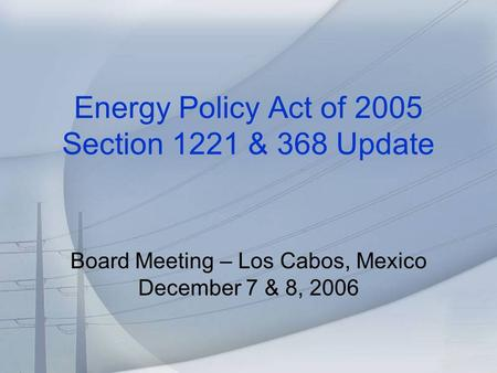 Energy Policy Act of 2005 Section 1221 & 368 Update Board Meeting – Los Cabos, Mexico December 7 & 8, 2006.