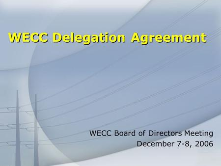 WECC Delegation Agreement WECC Board of Directors Meeting December 7-8, 2006.