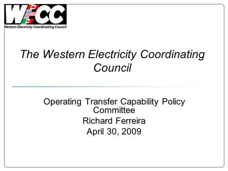 The Western Electricity Coordinating Council Operating Transfer Capability Policy Committee Richard Ferreira April 30, 2009.