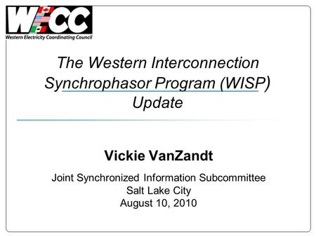 The Western Interconnection Synchrophasor Program (WISP ) Update Vickie VanZandt Joint Synchronized Information Subcommittee Salt Lake City August 10,