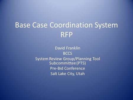 Base Case Coordination System RFP David Franklin BCCS System Review Group/Planning Tool Subcommittee (PTS) Pre-Bid Conference Salt Lake City, Utah.
