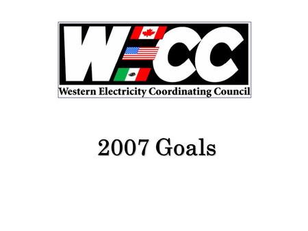 2007 Goals. Introduction Western Electricity Coordinating Council (WECC) will be primarily defined throughout the 2007 year by Electric Reliability.