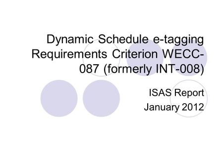 Dynamic Schedule e-tagging Requirements Criterion WECC-087 (formerly INT-008) ISAS Report January 2012.