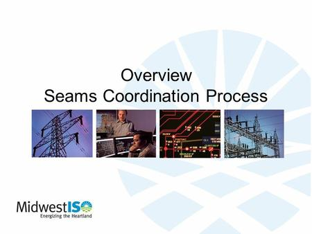 Overview Seams Coordination Process. 2 Introduction Midwest ISO Non-profit organization that manages the reliable flow of electricity across much of the.