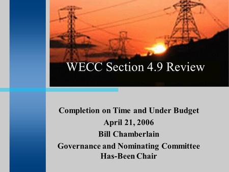 WECC Section 4.9 Review Completion on Time and Under Budget April 21, 2006 Bill Chamberlain Governance and Nominating Committee Has-Been Chair.
