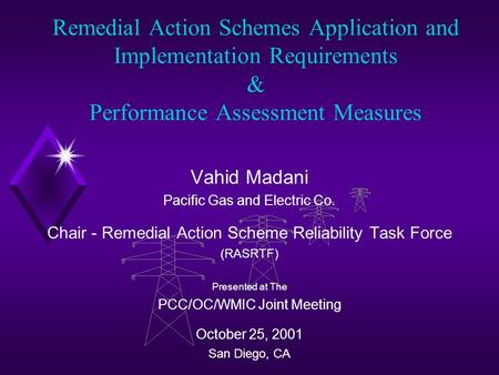 Remedial Action Schemes Application and Implementation Requirements & Performance Assessment Measures Vahid Madani Pacific Gas and Electric Co. Chair -