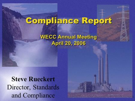 1 Compliance Report WECC Annual Meeting April 20, 2006 Steve Rueckert Director, Standards and Compliance.