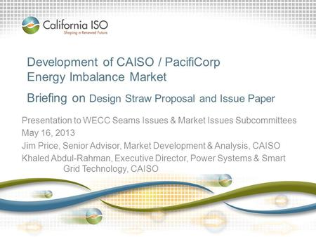Development of CAISO / PacifiCorp Energy Imbalance Market Briefing on Design Straw Proposal and Issue Paper Presentation to WECC Seams Issues & Market.