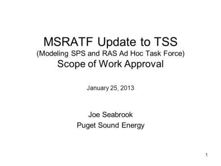 1 MSRATF Update to TSS (Modeling SPS and RAS Ad Hoc Task Force) Scope of Work Approval January 25, 2013 Joe Seabrook Puget Sound Energy.