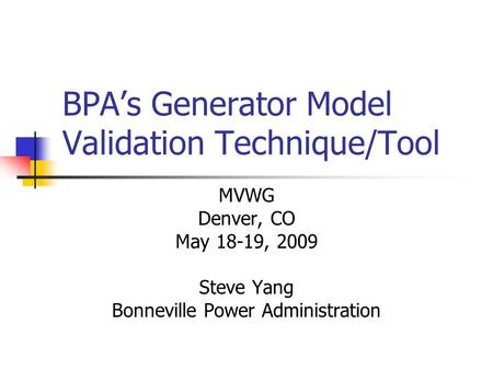 BPAs Generator Model Validation Technique/Tool MVWG Denver, CO May 18-19, 2009 Steve Yang Bonneville Power Administration.