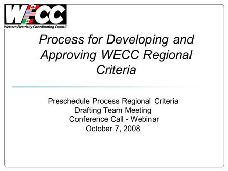 Process for Developing and Approving WECC Regional Criteria Preschedule Process Regional Criteria Drafting Team Meeting Conference Call - Webinar October.