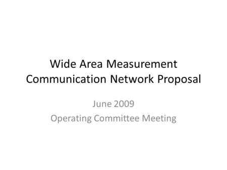 Wide Area Measurement Communication Network Proposal June 2009 Operating Committee Meeting.