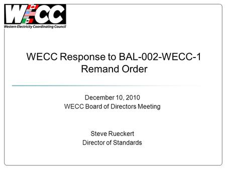 WECC Response to BAL-002-WECC-1 Remand Order December 10, 2010 WECC Board of Directors Meeting Steve Rueckert Director of Standards.
