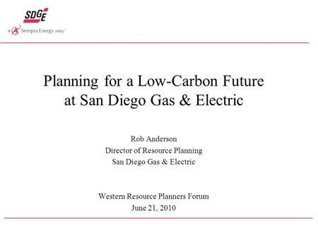 Planning for a Low-Carbon Future at San Diego Gas & Electric Rob Anderson Director of Resource Planning San Diego Gas & Electric Western Resource Planners.