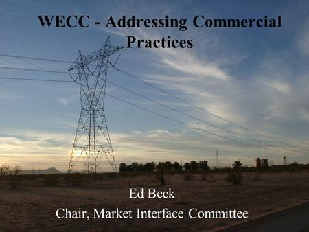 WECC - Addressing Commercial Practices Ed Beck Chair, Market Interface Committee.