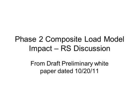 Phase 2 Composite Load Model Impact – RS Discussion From Draft Preliminary white paper dated 10/20/11.