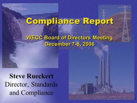 1 Compliance Report WECC Board of Directors Meeting December 7-8, 2006 Steve Rueckert Director, Standards and Compliance.