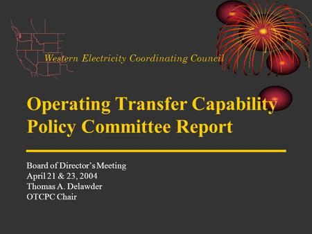 Operating Transfer Capability Policy Committee Report Board of Directors Meeting April 21 & 23, 2004 Thomas A. Delawder OTCPC Chair Western Electricity.
